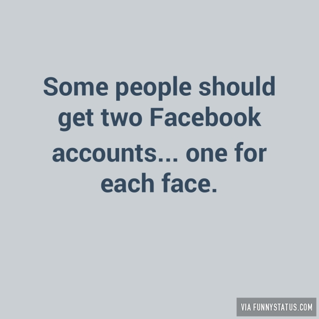 some-people-should-get-two-facebook-accounts-one-8054-640x640 (640x640).jpg