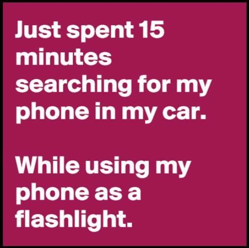 233355-Just-Spent-15-Minutes-Searching-For-My-Phone-In-My-Car-While-Using-My-Phone-As-A-Flashlight (505x503)
